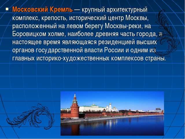 Московский Кремль— крупный архитектурный комплекс, крепость, исторический це...