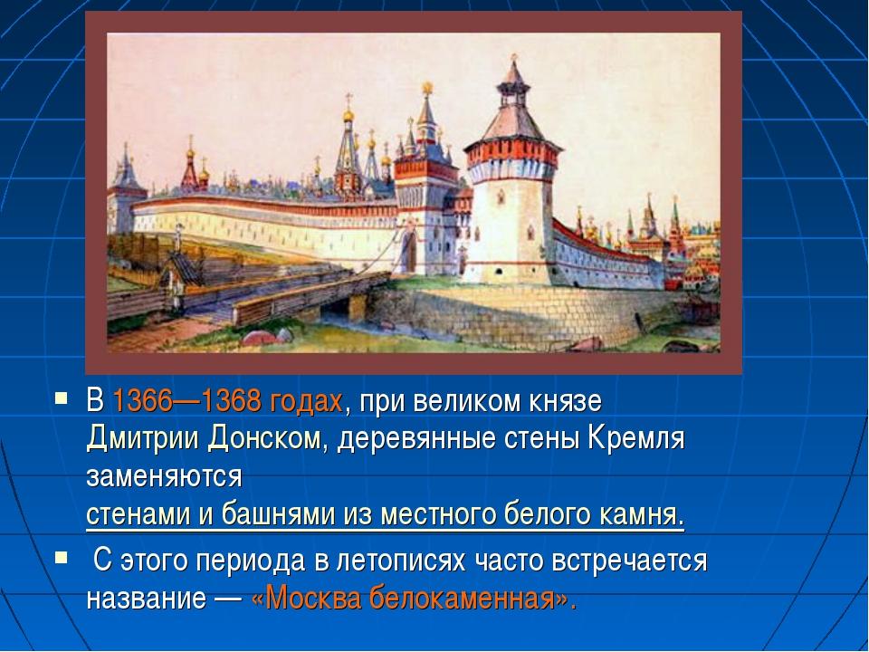 В 1366—1368 годах, при великом князеДмитрии Донском, деревянные стены Кремля...