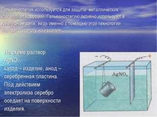 Гальваностегия используется для защиты металлических Изделий от коррозии. Га
