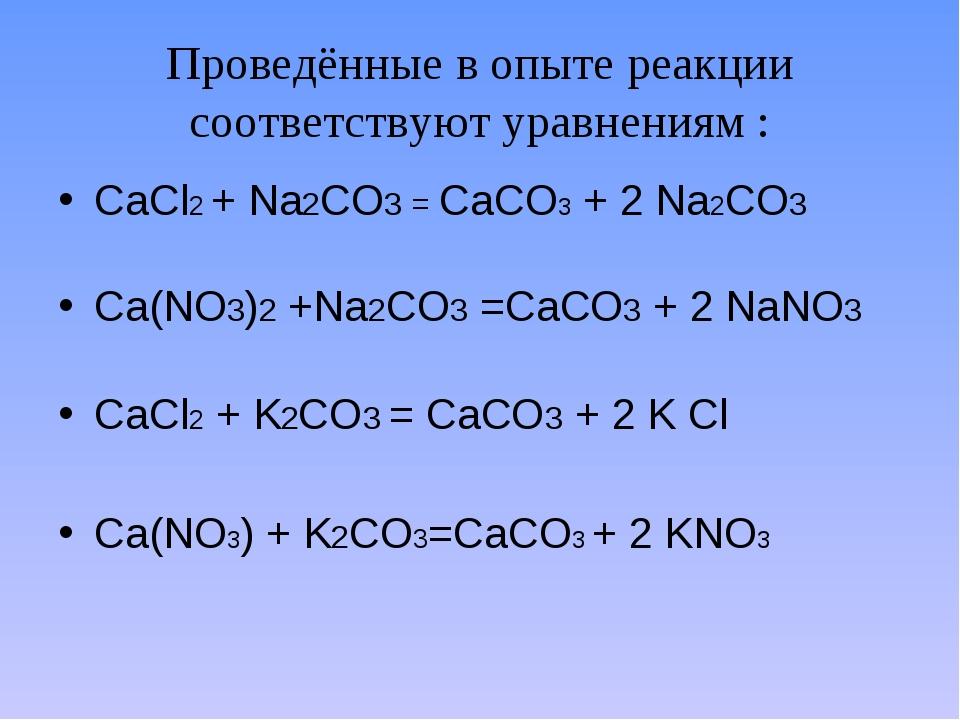 Проведённые в опыте реакции соответствуют уравнениям : CaCl2 + Na2CO3 = CaCO3...