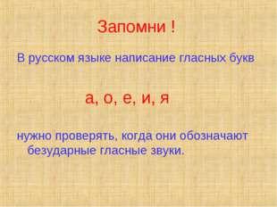 Запомни ! В русском языке написание гласных букв а, о, е, и, я нужно проверят