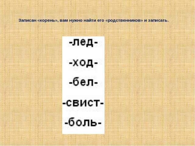 Записан «корень», вам нужно найти его «родственников» и записать.