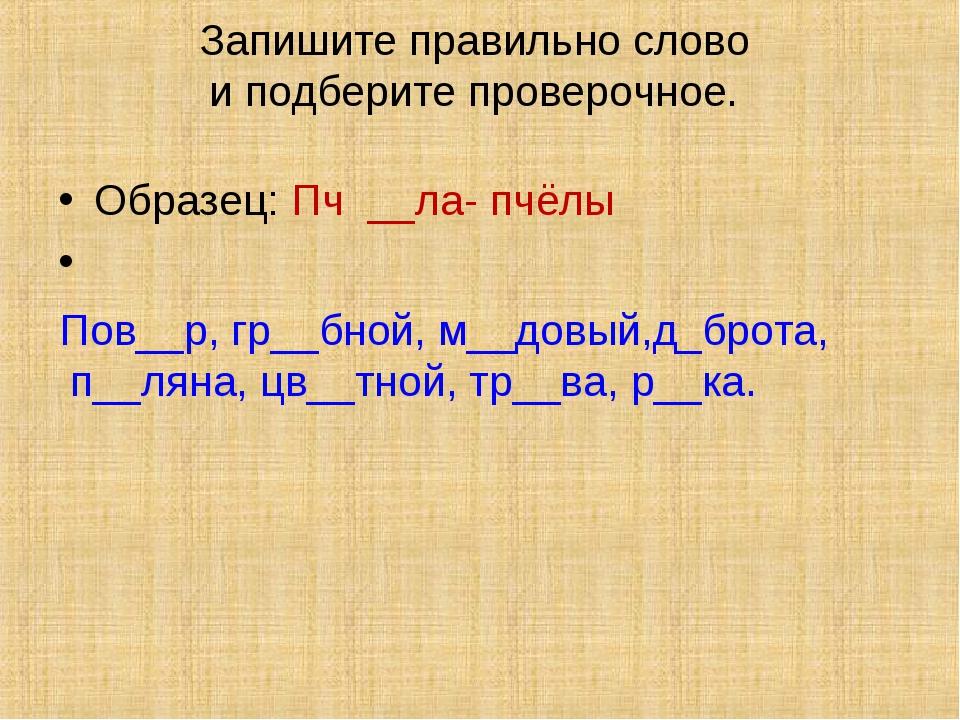 Запишите правильно слово и подберите проверочное. Образец: Пч __ла- пчёлы По...