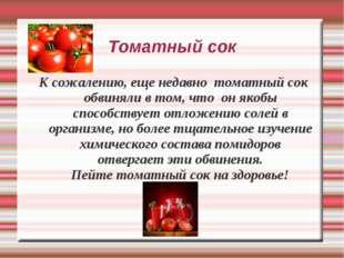 Томатный сок К сожалению, еще недавно томатный сок обвиняли в том, что он яко