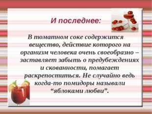 И последнее: В томатном соке содержится вещество, действие которого на органи