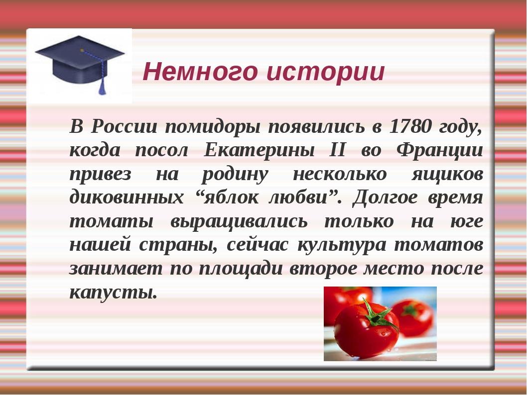 Немного истории В России помидоры появились в 1780 году, когда посол Екатерин...