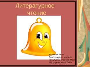Литературное чтение Ушакова Неля Анатольевна, учитель начальных классов МОУ «