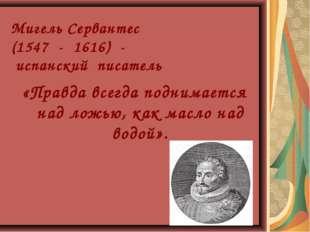 Мигель Сервантес (1547 - 1616) - испанский писатель «Правда всегда поднимает