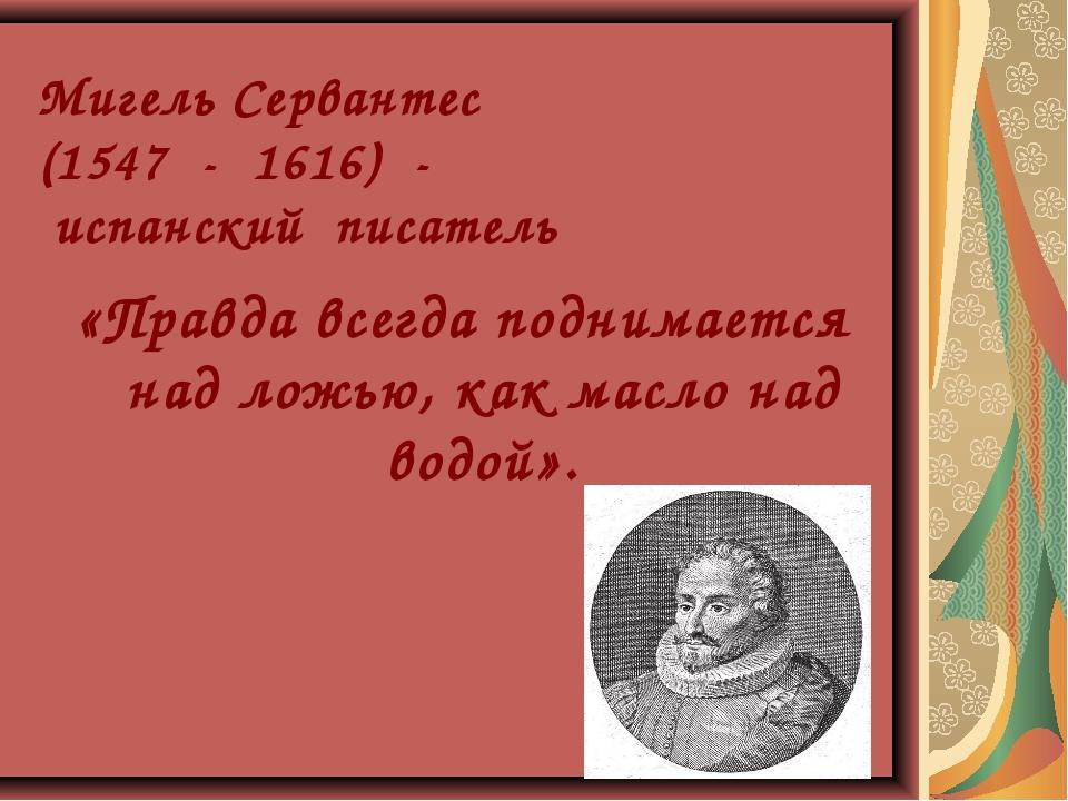 Мигель Сервантес (1547 - 1616) - испанский писатель «Правда всегда поднимает...