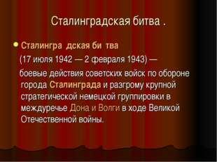 Сталинградская битва . Сталингра́дскаяби́тва (17 июля 1942 — 2 февраля 1943
