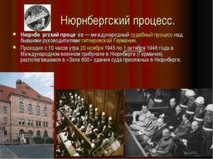 Нюрнбергский процесс. Нюрнбе́ргский проце́сс— международныйсудебный процес