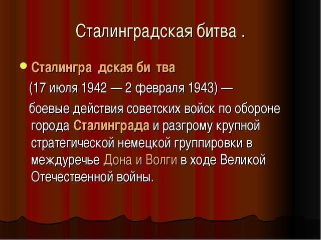 Сталинградская битва . Сталингра́дскаяби́тва (17 июля 1942 — 2 февраля 1943...