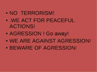 NO TERRORISM! .WE ACT FOR PEACEFUL ACTIONS! AGRESSION ! Go away! WE ARE AGAIN