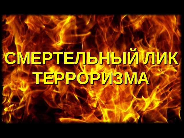 СМЕРТЕЛЬНЫЙ ЛИК ТЕРРОРИЗМА