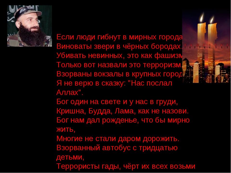 Если люди гибнут в мирных городах, Виноваты звери в чёрных бородах. Убивать н...