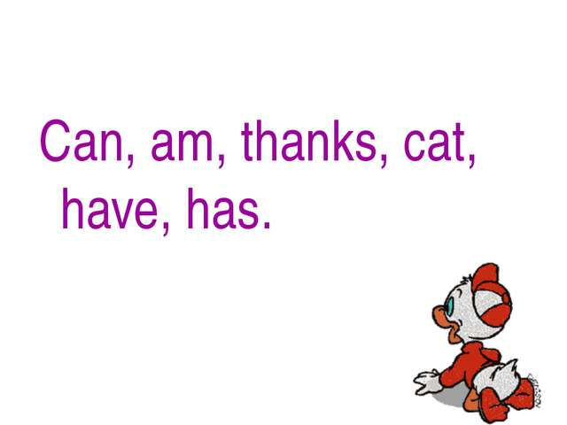 Can, am, thanks, cat, have, has.
