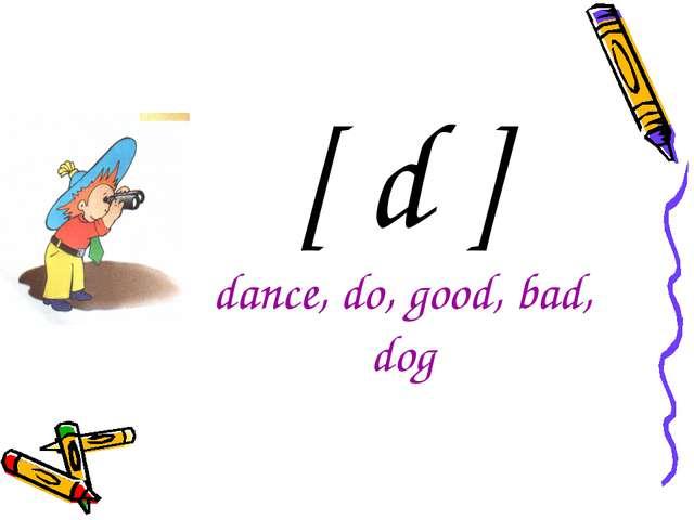 [ d ] dance, do, good, bad, dog