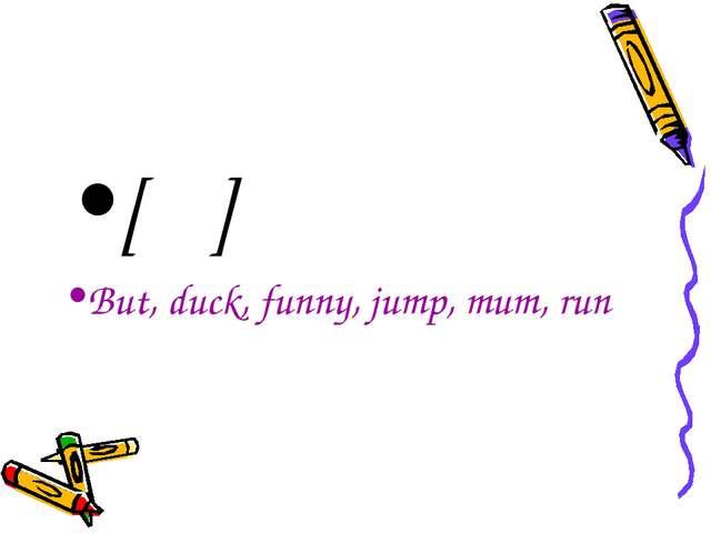 [Λ] But, duck, funny, jump, mum, run