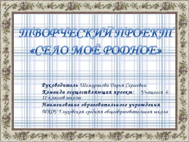 Руководитель Шемуранова Дарья Сергеевна Команда осуществляющая проект: Учащие...