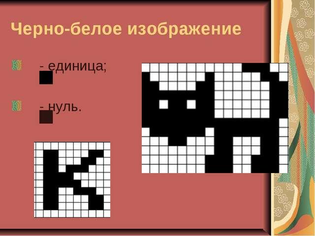 Черно-белое изображение - единица; - нуль.