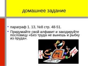 домашнее задание параграф 1. 13, №8 стр. 48-51. Придумайте свой алфавит и зак