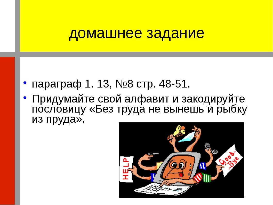домашнее задание параграф 1. 13, №8 стр. 48-51. Придумайте свой алфавит и зак...