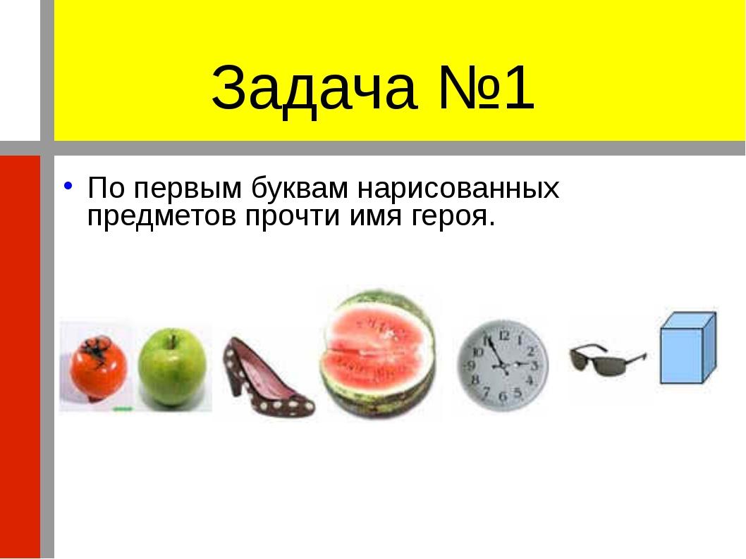 Задача №1 По первым буквам нарисованных предметов прочти имя героя.