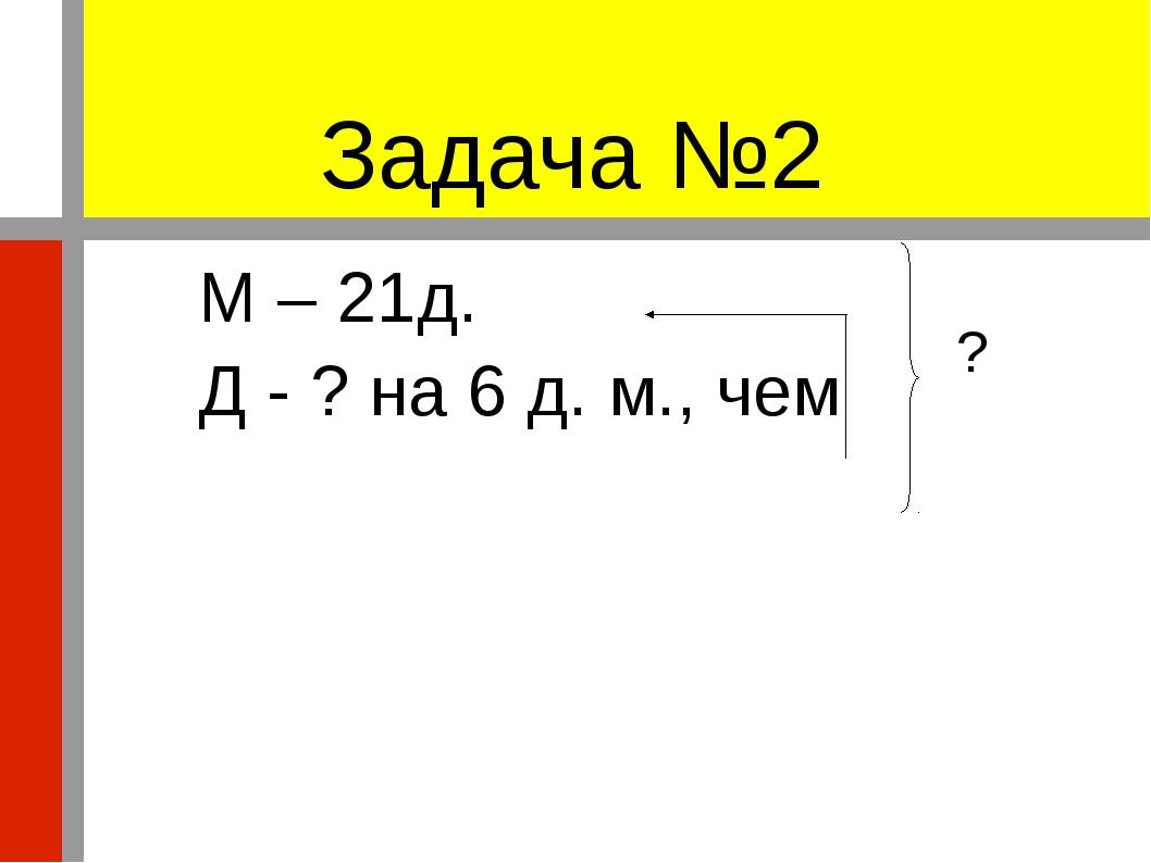 Задача №2 М – 21д. Д - ? на 6 д. м., чем