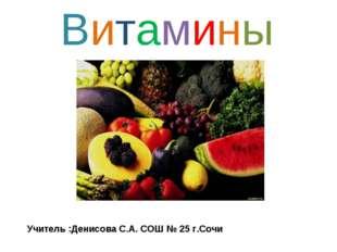 Витамины Учитель :Денисова С.А. СОШ № 25 г.Сочи