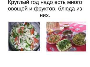 Круглый год надо есть много овощей и фруктов, блюда из них.