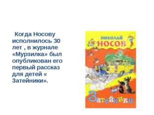 Когда Носову исполнилось 30 лет , в журнале «Мурзилка» был опубликован его п