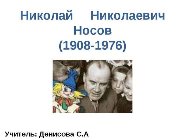 Николай Николаевич Носов (1908-1976) Учитель: Денисова С.А