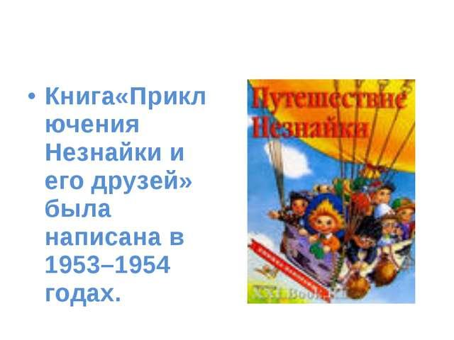 Книга«Приключения Незнайки и его друзей» была написана в 1953–1954 годах.