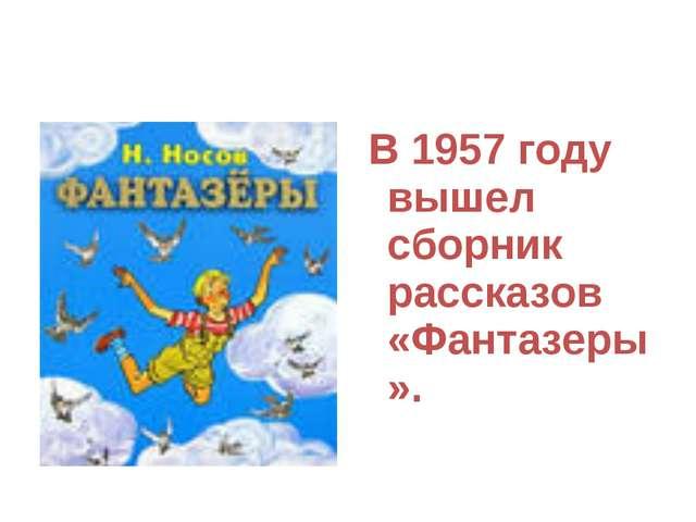 В 1957 году вышел сборник рассказов «Фантазеры».
