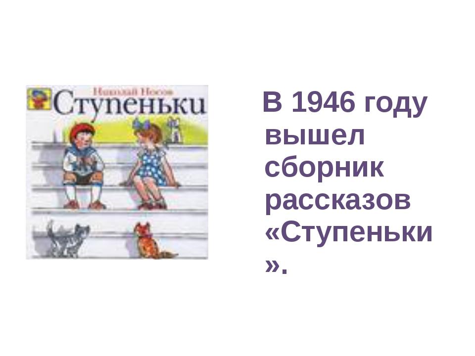 В 1946 году вышел сборник рассказов «Ступеньки».