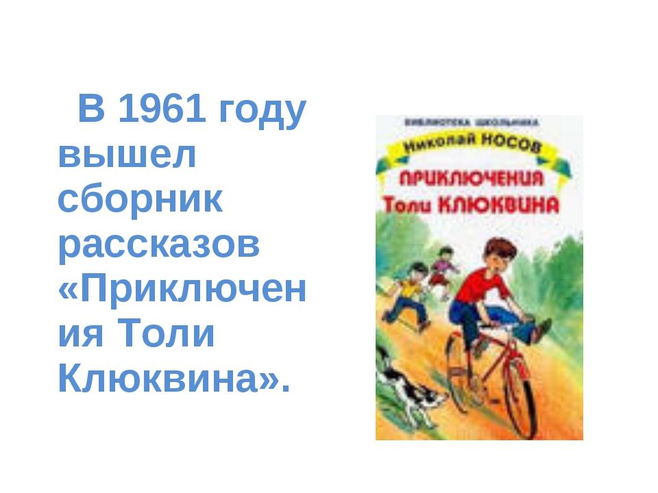 В 1961 году вышел сборник рассказов «Приключения Толи Клюквина».