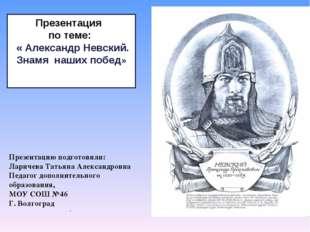 Презентация по теме: « Александр Невский. Знамя наших побед» . Презентацию по