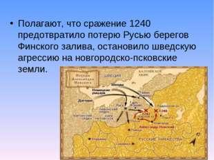 Полагают, что сражение 1240 предотвратило потерю Русью берегов Финского залив