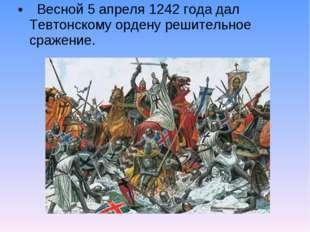 Весной 5 апреля 1242 года дал Тевтонскому ордену решительное сражение.