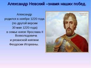 Александр Невский –знамя наших побед. Александр родился в ноябре 1220 года (