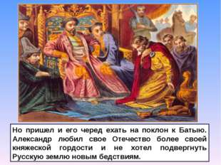 Но пришел и его черед ехать на поклон к Батыю. Александр любил свое Отечество