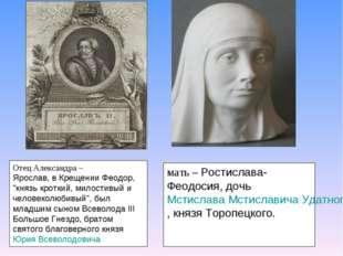 """Отец Александра – Ярослав, в Крещении Феодор, """"князь кроткий, милостивый и ч"""