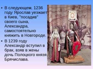 """В следующем, 1236 году Ярослав уезжает в Киев, """"посадив"""" своего сына, Алексан"""
