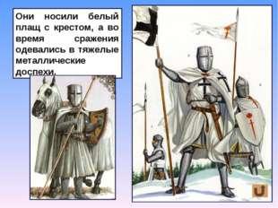 Они носили белый плащ с крестом, а во время сражения одевались в тяжелые мета