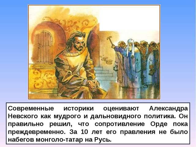 Современные историки оценивают Александра Невского как мудрого и дальновидног...