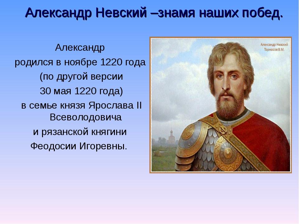 Александр Невский –знамя наших побед. Александр родился в ноябре 1220 года (...