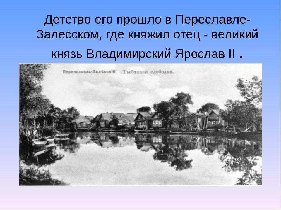 Детство его прошло в Переславле-Залесском, где княжил отец - великий князь Вл...