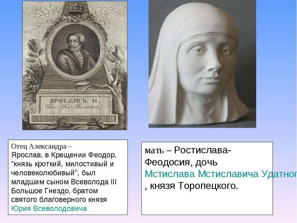 """Отец Александра – Ярослав, в Крещении Феодор, """"князь кроткий, милостивый и ч..."""