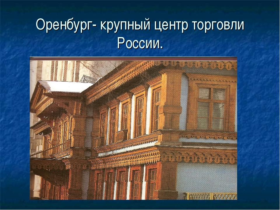 Оренбург- крупный центр торговли России.