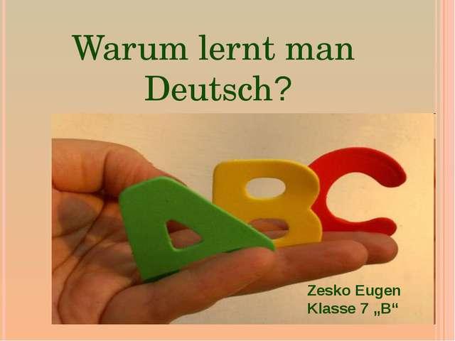 """Warum lernt man Deutsch? Zesko Eugen Klasse 7 """"B"""""""